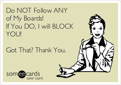Do NOT Follow ANY of My Boards! If You DO, I will BLOCK YOU!  Got That? Thank You.