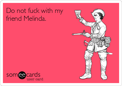 Do not fuck with my friend Melinda.