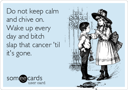 Do not keep calm and chive on. Wake up every day and bitch slap that cancer 'til it's gone.