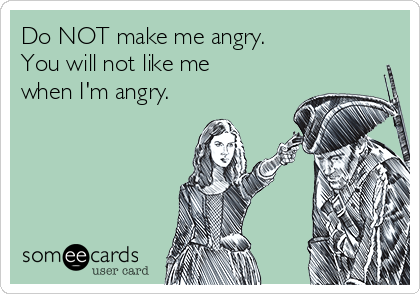 Do NOT make me angry. You will not like me when I'm angry.