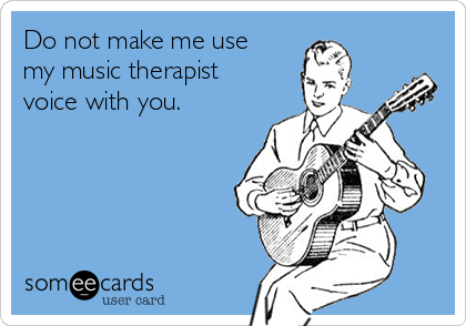Do not make me use my music therapist voice with you.