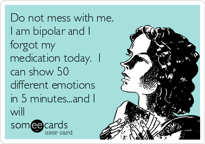 Do not mess with me. I am bipolar and I forgot my medication today.  I can show 50 different emotions in 5 minutes...and I will