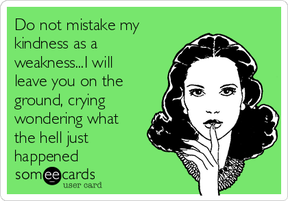 Do not mistake my kindness as a weakness...I will leave you on the ground, crying wondering what the hell just happened