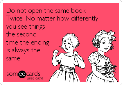 Do not open the same book  Twice. No matter how differently you see things the second time the ending is always the same