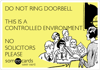 DO NOT RING DOORBELL  THIS IS A  CONTROLLED ENVIRONMENT  NO SOLICITORS PLEASE