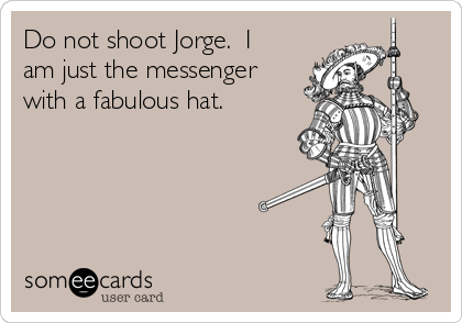 Do not shoot Jorge.  I am just the messenger with a fabulous hat.
