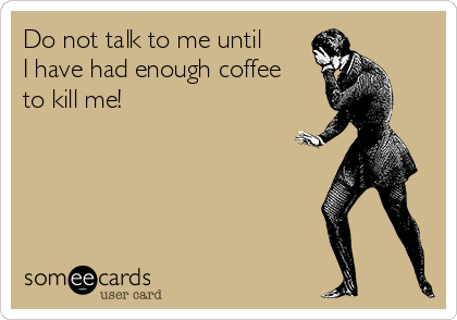 Do not talk to me until I have had enough coffee to kill me!