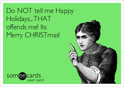 Do NOT tell me Happy Holidays...THAT offends me! Its Merry CHRISTmas!