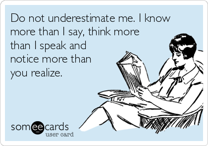 Do not underestimate me. I know more than I say, think more than I speak and notice more than you realize.