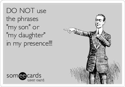 """DO NOT use  the phrases """"my son"""" or """"my daughter""""  in my presence!!!"""
