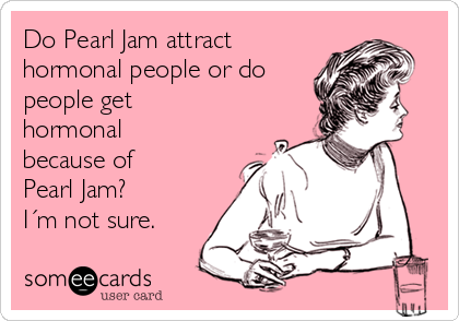 Do Pearl Jam attract hormonal people or do people get hormonal because of Pearl Jam?  I´m not sure.