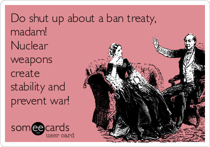 Do shut up about a ban treaty, madam!  Nuclear weapons create stability and prevent war!