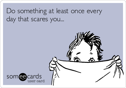 Do something at least once every day that scares you...