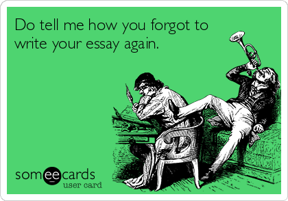 Do tell me how you forgot to write your essay again.