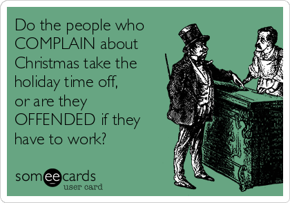 Do the people who COMPLAIN about  Christmas take the holiday time off,  or are they OFFENDED if they have to work?