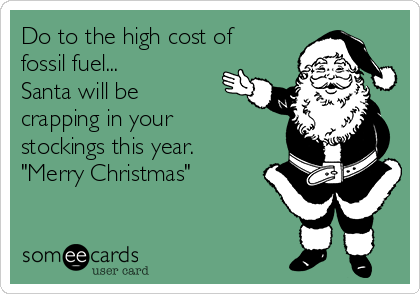 "Do to the high cost of fossil fuel... Santa will be crapping in your stockings this year. ""Merry Christmas"""