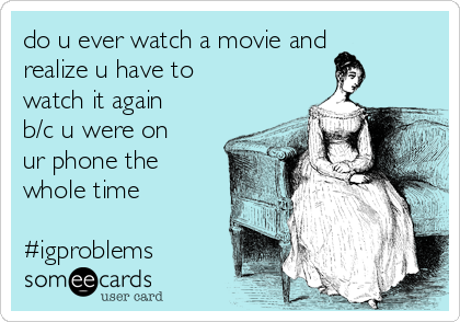 do u ever watch a movie and realize u have to watch it again b/c u were on ur phone the whole time  #igproblems