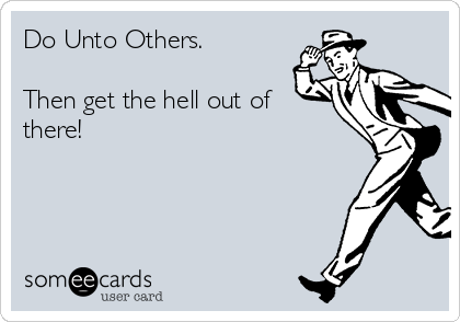 Do Unto Others.  Then get the hell out of there!