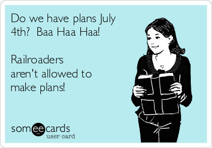 Do we have plans July 4th?  Baa Haa Haa!     Railroaders aren't allowed to make plans!