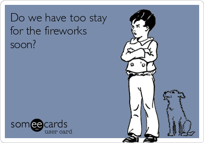 Do we have too stay for the fireworks soon?