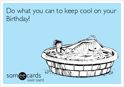 Do what you can to keep cool on your Birthday!