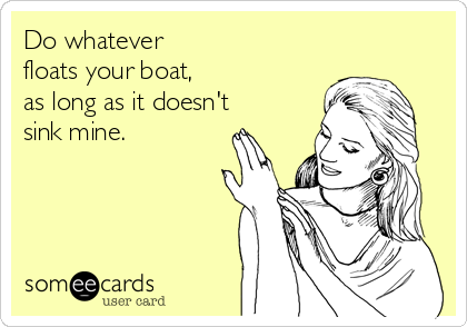 Do whatever floats your boat, as long as it doesn't sink mine.