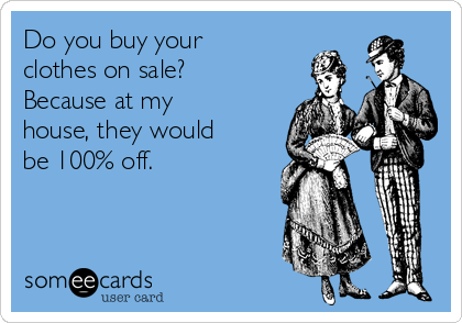 Do you buy your clothes on sale? Because at my house, they would be 100% off.