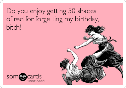 Do you enjoy getting 50 shades of red for forgetting my birthday, bitch!