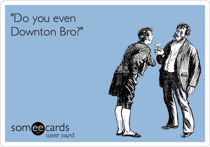 """""""Do you even Downton Bro?"""""""