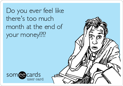 Do you ever feel like there's too much month at the end of your money!?!?