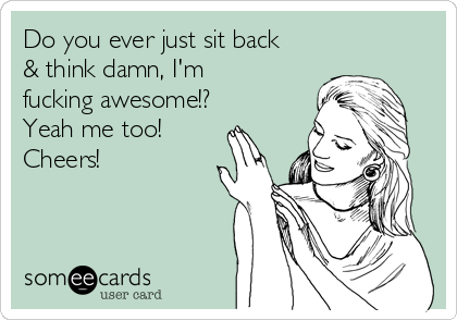 Do you ever just sit back & think damn, I'm fucking awesome!? Yeah me too!  Cheers!
