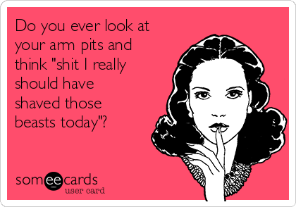"""Do you ever look at your arm pits and think """"shit I really should have shaved those beasts today""""?"""