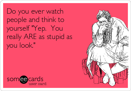 """Do you ever watch people and think to yourself """"Yep.  You really ARE as stupid as you look."""""""