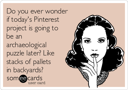 Do you ever wonder if today's Pinterest project is going to be an archaeological puzzle later? Like stacks of pallets in backyards?