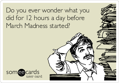 Do you ever wonder what you did for 12 hours a day before March Madness started?