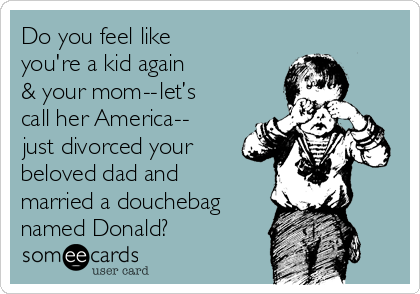 Do you feel like you're a kid again & your mom -- let's call her America --  just divorced your beloved dad and married a douchebag named Donald?
