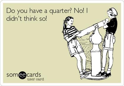 Do you have a quarter? No! I didn't think so!