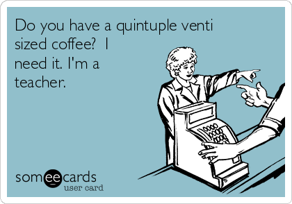 Do you have a quintuple venti sized coffee?  I need it. I'm a teacher.