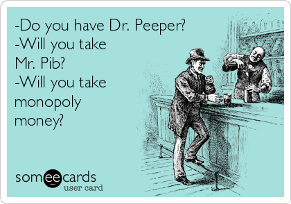 -Do you have Dr. Peeper? -Will you take Mr. Pib? -Will you take monopoly money?