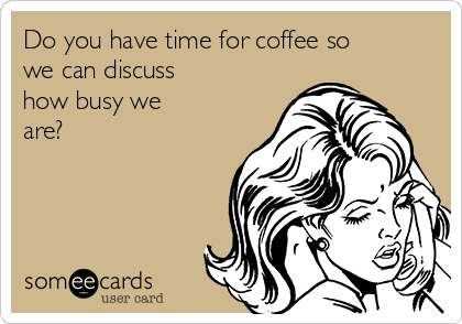 Do you have time for coffee so we can discuss how busy we  are?