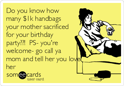 Do you know how many $1k handbags your mother sacrificed for your birthday party??!  PS- you're welcome- go call ya mom and tell her you love her