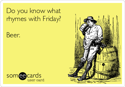 Do you know what rhymes with Friday?  Beer.