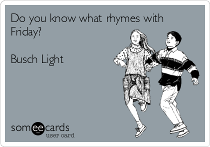 Do you know what rhymes with Friday?  Busch Light