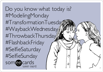 Do you know what today is? #ModelingMonday #TransformationTuesday #WaybackWednesday #ThrowbackThursday #FlashbackFriday #SelfieSaturday #SelfieSunday