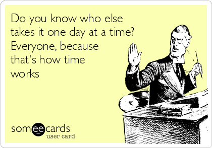 Do you know who else takes it one day at a time?  Everyone, because that's how time works