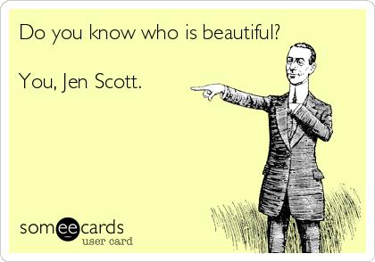 Do you know who is beautiful?   You, Jen Scott.  ❤️
