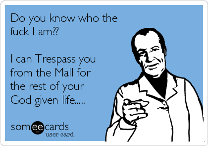 Do you know who the fuck I am??  I can Trespass you from the Mall for the rest of your God given life.....