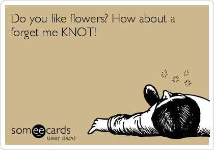 Do you like flowers? How about a forget me KNOT!