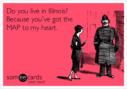 Do you live in Illinois? Because you've got the MAP to my heart.