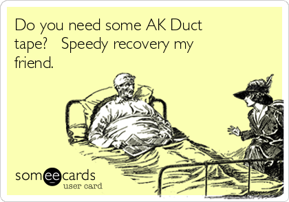 Do you need some AK Duct tape?   Speedy recovery my friend.